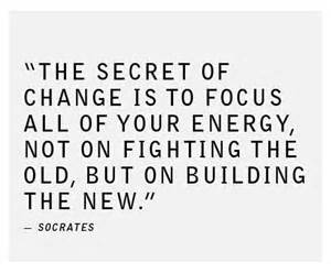 socrates- The secret of change is to focus all your energy, not on fighting the old, but on building the new'